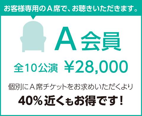 A会員 全12公演¥28,000 個別にA席チケットをお求めいただくより30%以上お得です!