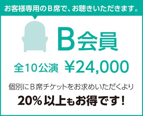 B会員 全10公演¥24,000 個別にB席チケットをお求めいただくより20%以上お得です!