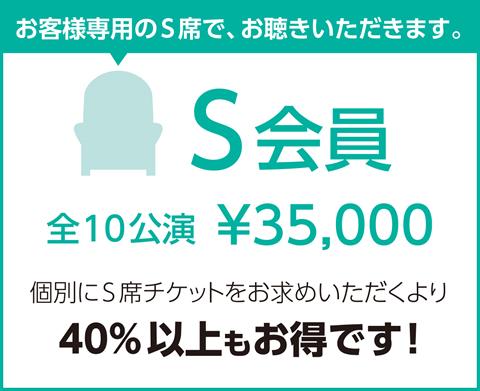 S会員 全12公演¥35,000 個別にS席チケットをお求めいただくより50%以上お得です!