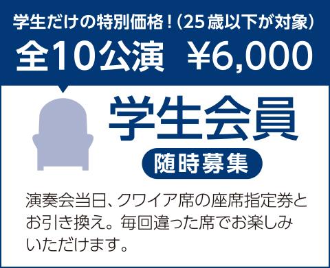 学生会員 全10公演¥6,000 学生だけの特別価格(25歳以下が対象)演奏会当日、クワイア席の座席指定券とお引き換え。毎回違った席でお楽しみいただけます。