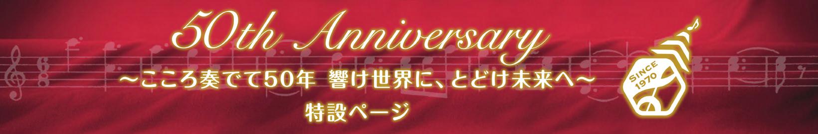 50th Anniversary ~こころ奏でて50年 響け世界に、とどけ未来へ~ 特設ページ