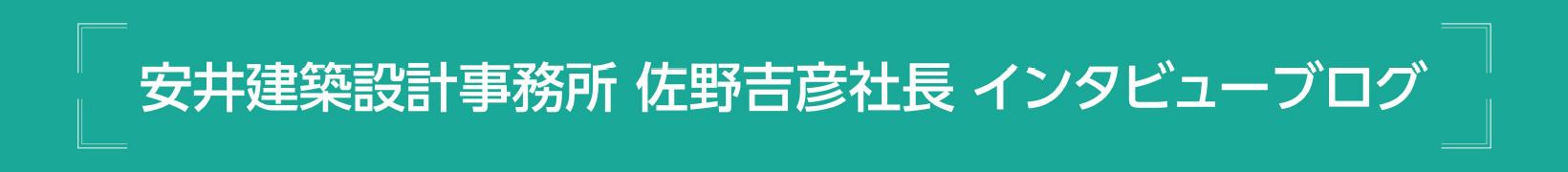 安井建築設計事務所 佐野吉彦社長 インタビューブログ