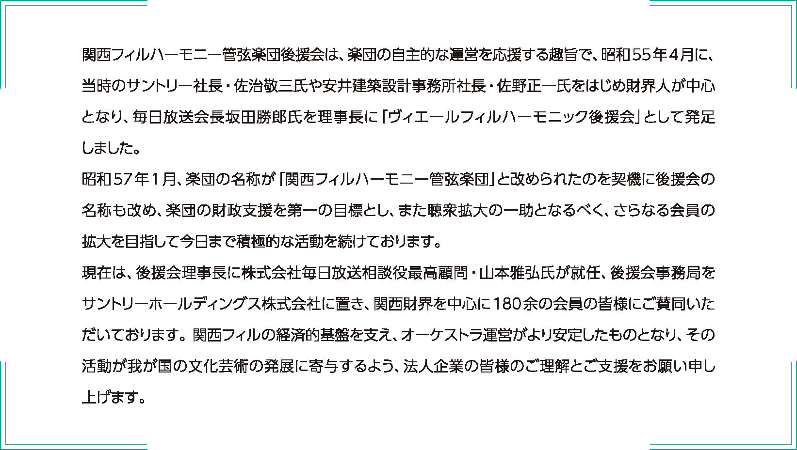 関西フィルハーモニー管弦楽団後援会は、楽団の自主的な運営を応援する趣旨で、昭和55年4月に、当時サントリー社長・佐治敬三氏や安井設計事務所社長・佐野正一氏をはじめ財界人が中心となり、毎日放送会長坂田勝郎氏を理事に「ヴィエールフィルハーモニック後援会」として発足しました。 昭和57年1月、楽団の名称が「関西フィルハーモニー管弦楽団」と改められたのを契機に後援会の名称も改め、楽団の財政支援を第一の目標とし、また聴衆拡大の一助となるべく、さらなる会員の拡大を目指して今日まで積極的な活動を続けております。 現在は、後援会理事長に株式会社毎日放送相談役最高顧問・山本雅弘氏が就任、後援会事務局をサントリーホールディングス株式会社に置き、関西財界を中心に180余の会員の皆様にご賛同いただいております。関西フィルの経済的基盤を支え、オーケストラの運営がより安定したものとなり、その活動が我が国の文化芸術の発展に寄与するよう、法人企業の皆様のご理解とご支援をお願い申し上げます。